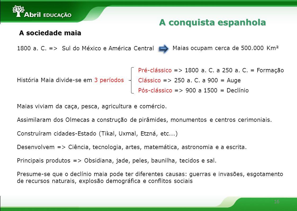 16 1800 a. C. => Sul do México e América Central Maias ocupam cerca de 500.000 Km² História Maia divide-se em 3 períodos Pré-clássico => 1800 a. C. a