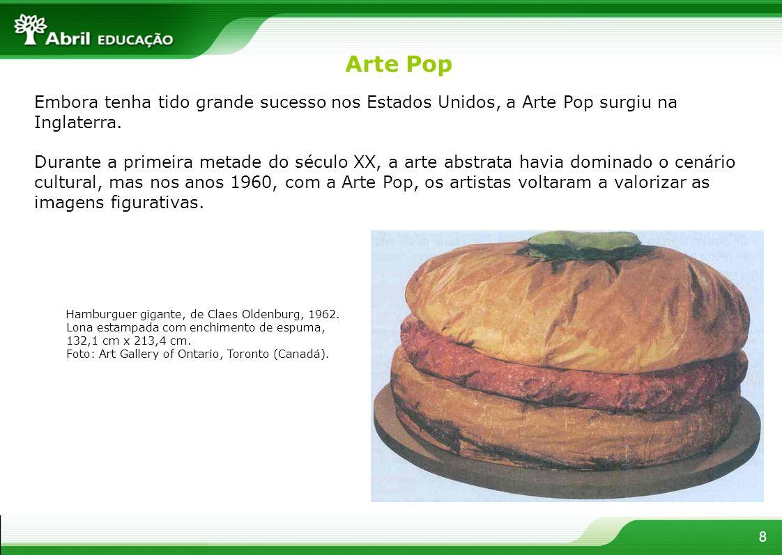 8 Embora tenha tido grande sucesso nos Estados Unidos, a Arte Pop surgiu na Inglaterra. Durante a primeira metade do século XX, a arte abstrata havia