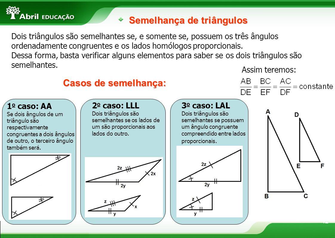 12 Semelhança de triângulos Dois triângulos são semelhantes se, e somente se, possuem os três ângulos ordenadamente congruentes e os lados homólogos p