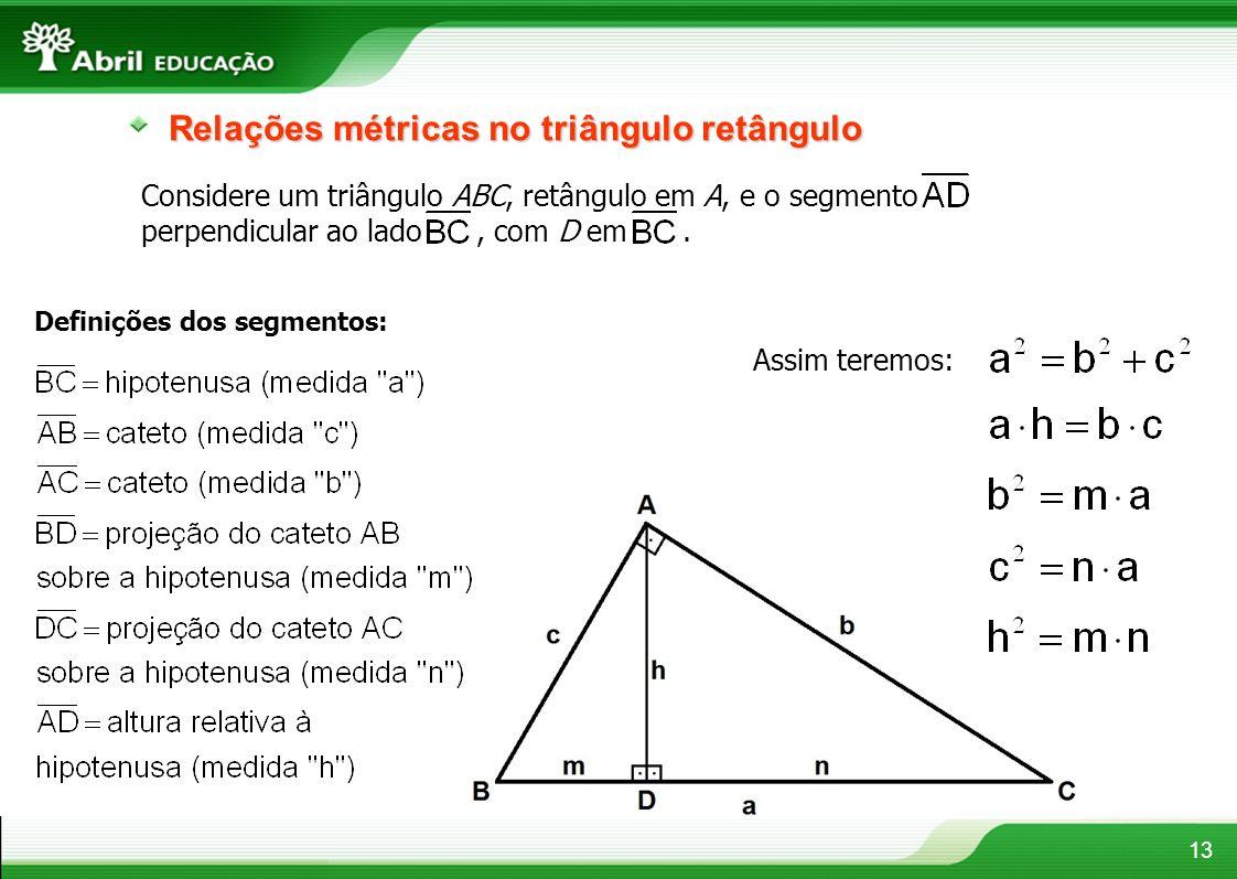 13 Relações métricas no triângulo retângulo Considere um triângulo ABC, retângulo em A, e o segmento perpendicular ao lado, com D em. Definições dos s