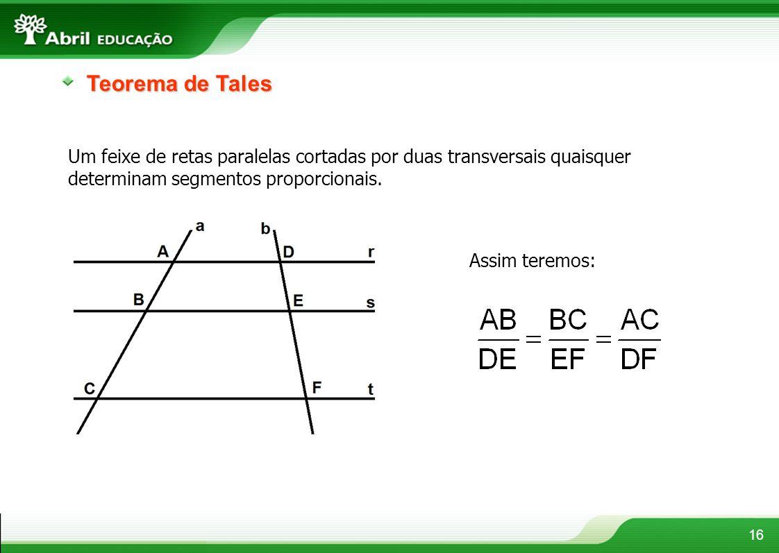 16 Teorema de Tales Um feixe de retas paralelas cortadas por duas transversais quaisquer determinam segmentos proporcionais. Assim teremos: