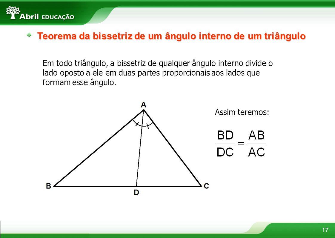 17 Teorema da bissetriz de um ângulo interno de um triângulo Em todo triângulo, a bissetriz de qualquer ângulo interno divide o lado oposto a ele em d