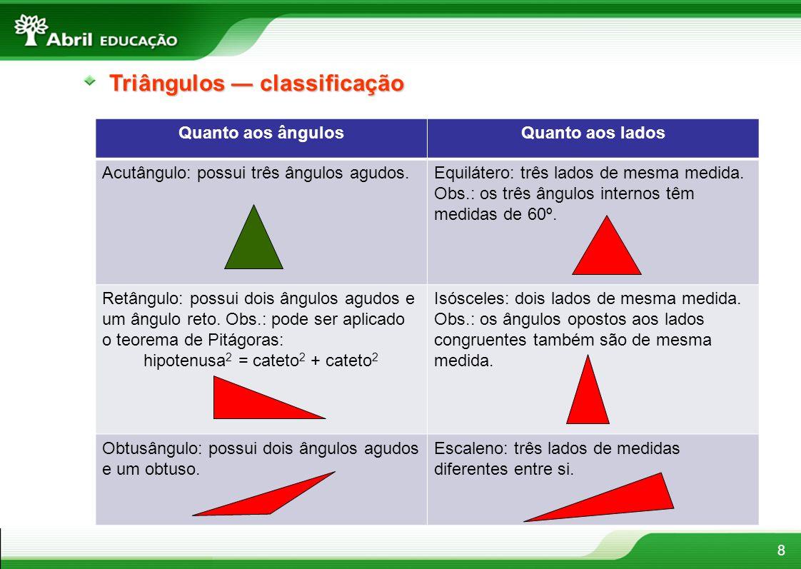 8 Triângulos classificação Quanto aos ângulosQuanto aos lados Acutângulo: possui três ângulos agudos.Equilátero: três lados de mesma medida. Obs.: os