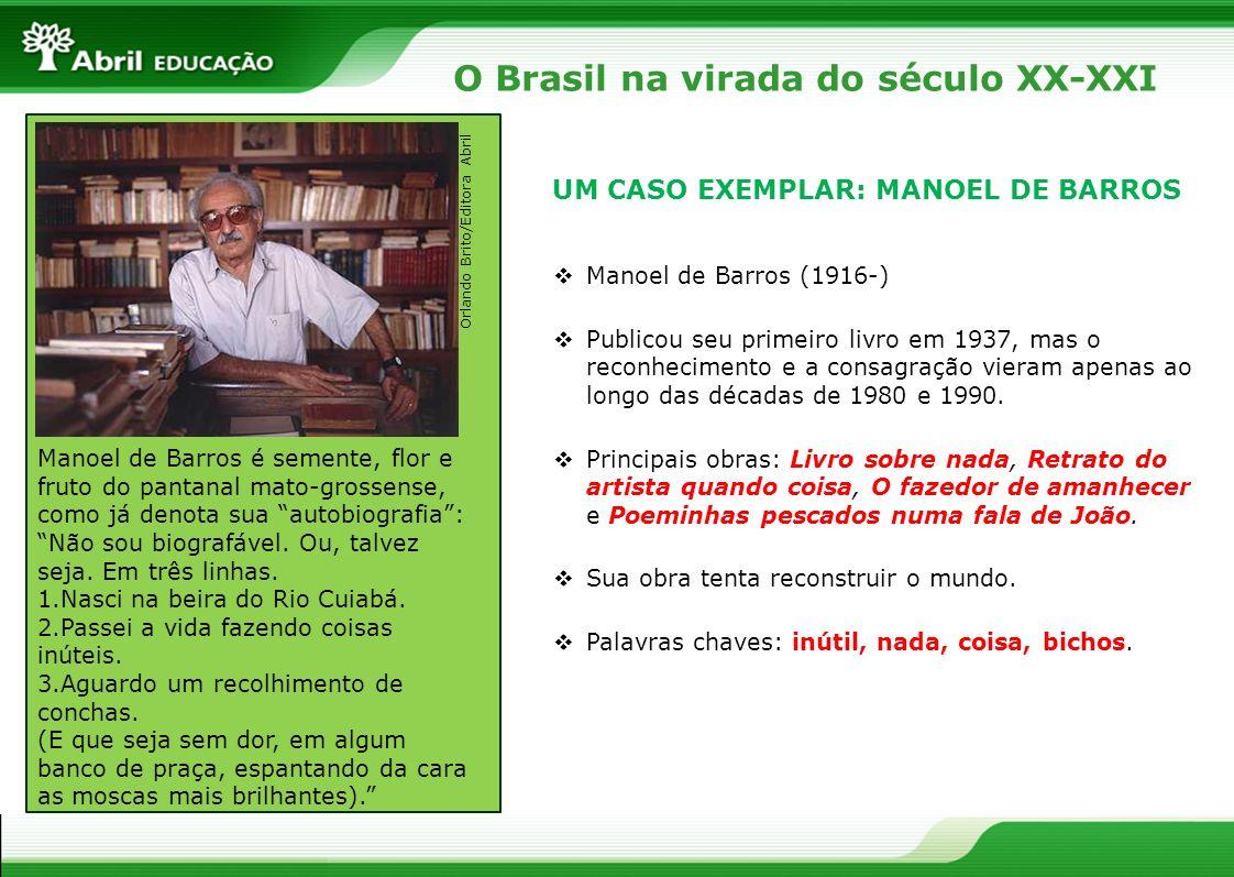 O Brasil na virada do século XX-XXI UM CASO EXEMPLAR: MANOEL DE BARROS Manoel de Barros (1916-) Publicou seu primeiro livro em 1937, mas o reconhecime