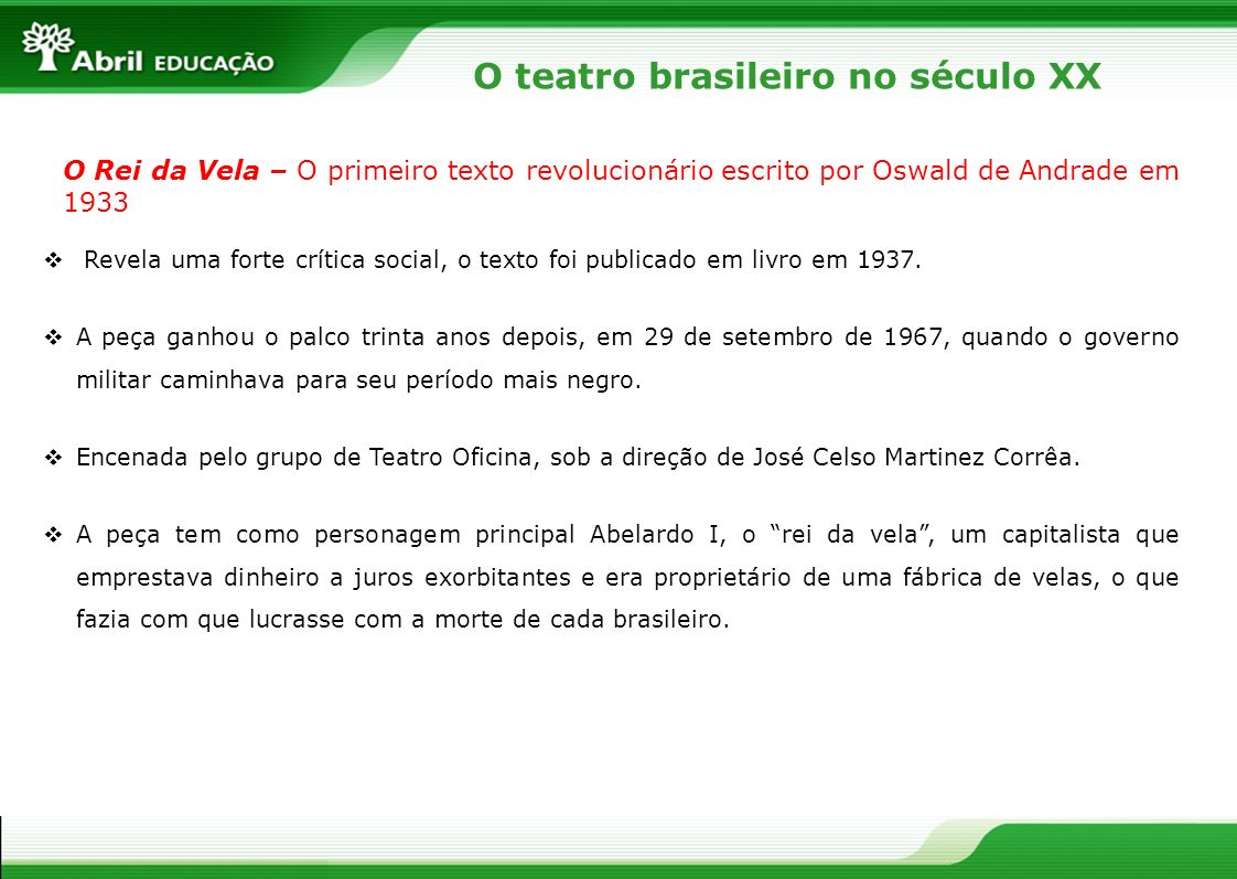 O teatro brasileiro no século XX O Rei da Vela – O primeiro texto revolucionário escrito por Oswald de Andrade em 1933 Revela uma forte crítica social