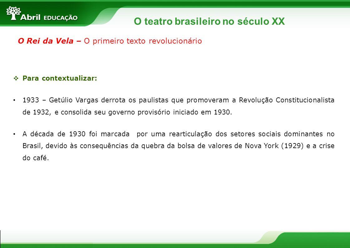 O teatro brasileiro no século XX O Rei da Vela – O primeiro texto revolucionário Para contextualizar: 1933 – Getúlio Vargas derrota os paulistas que p