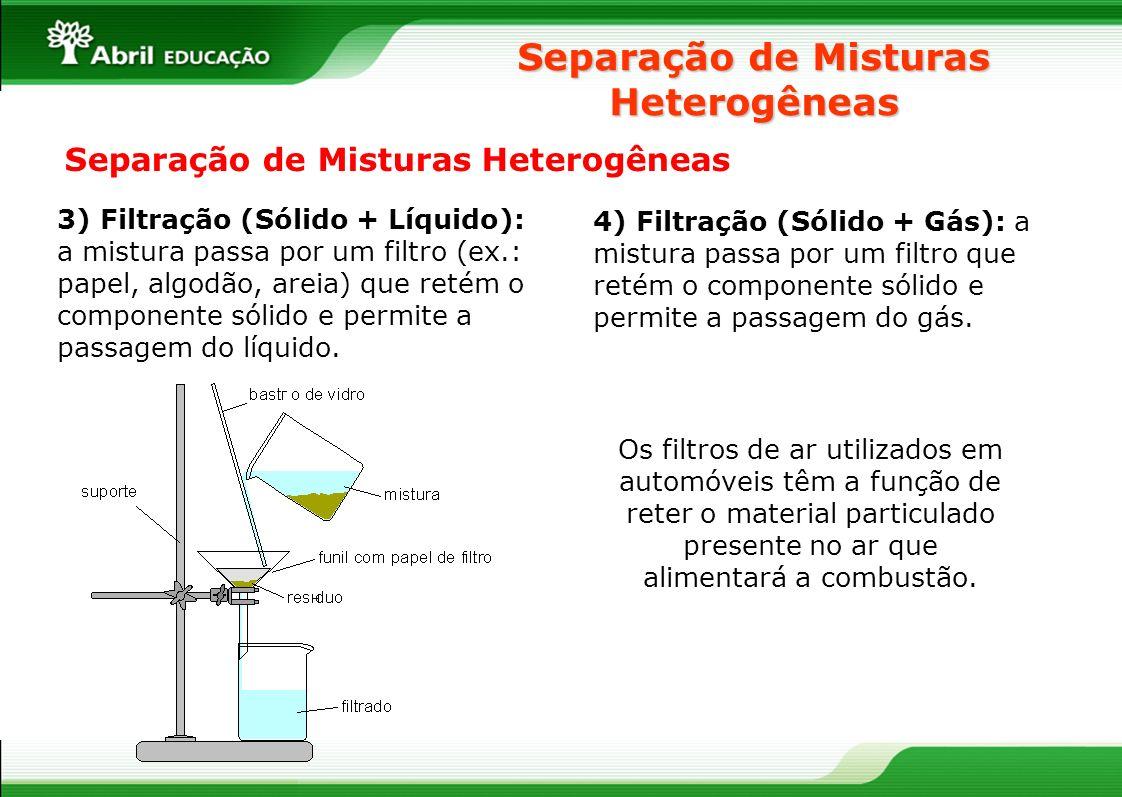 Separação de Misturas Heterogêneas 3) Filtração (Sólido + Líquido): a mistura passa por um filtro (ex.: papel, algodão, areia) que retém o componente