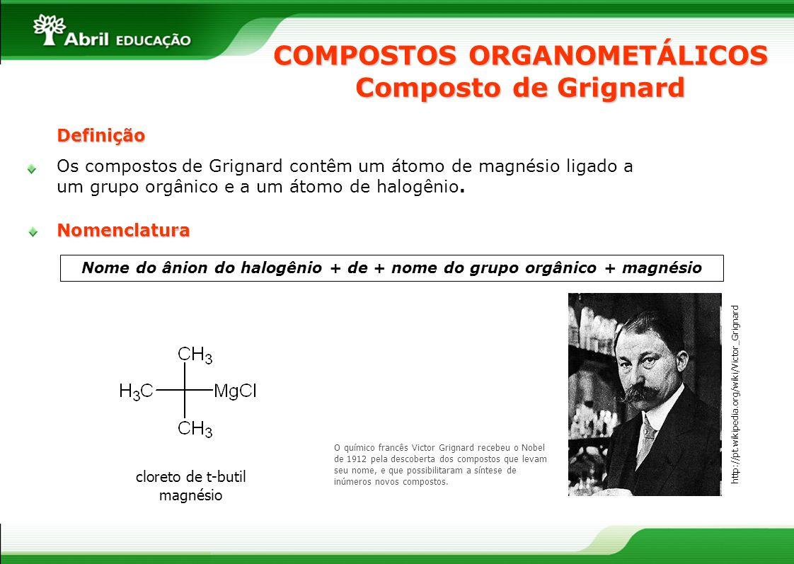COMPOSTOS ORGANOMETÁLICOS Nome do ânion do halogênio + de + nome do grupo orgânico + magnésio O químico francês Victor Grignard recebeu o Nobel de 191