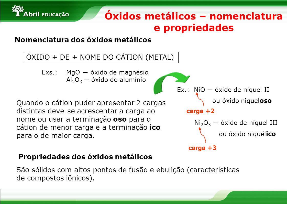 Óxidos metálicos – nomenclatura e propriedades Nomenclatura dos óxidos metálicos ÓXIDO + DE + NOME DO CÁTION (METAL) Exs.: MgO óxido de magnésio Al 2 O 3 óxido de alumínio Quando o cátion puder apresentar 2 cargas distintas deve-se acrescentar a carga ao nome ou usar a terminação oso para o cátion de menor carga e a terminação ico para o de maior carga.