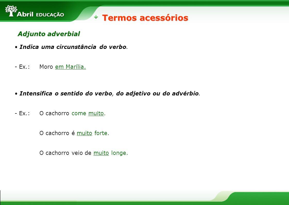 Indica uma circunstância do verbo. - Ex.: Moro em Marília. Termos acessórios Adjunto adverbial Intensifica o sentido do verbo, do adjetivo ou do advér