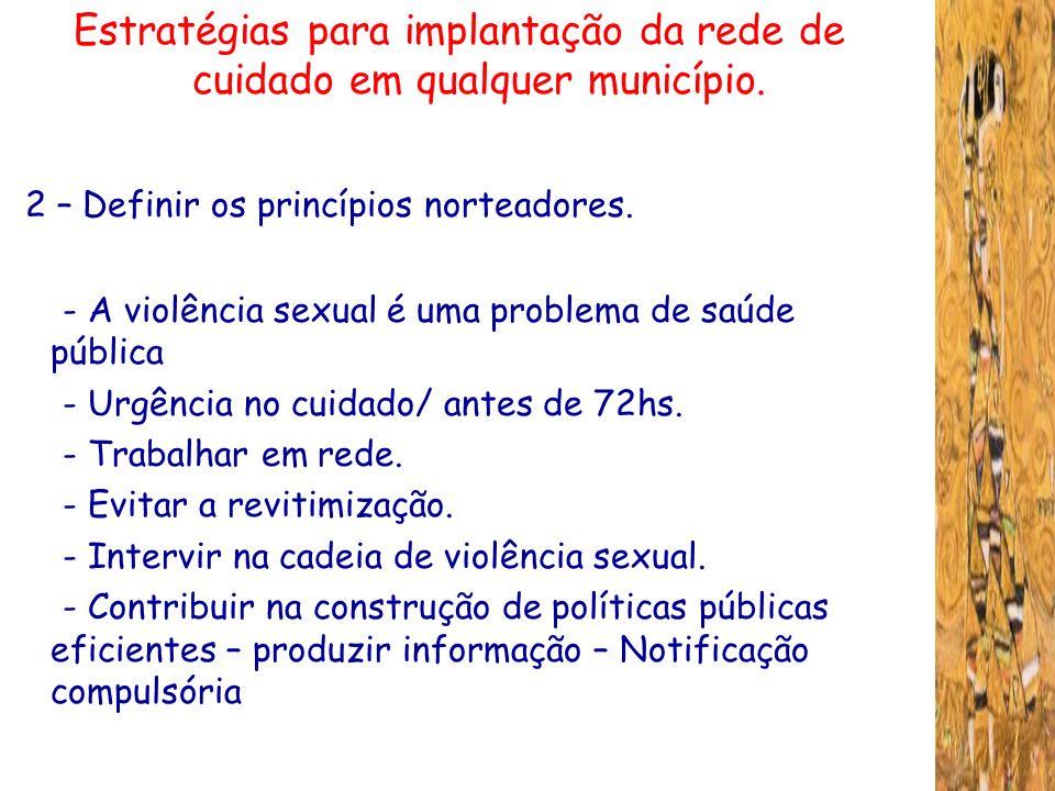 Estratégias para implantação da rede de cuidado em qualquer município. 2 – Definir os princípios norteadores. - A violência sexual é uma problema de s