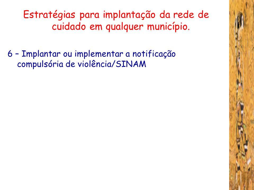 Estratégias para implantação da rede de cuidado em qualquer município. 6 – Implantar ou implementar a notificação compulsória de violência/SINAM
