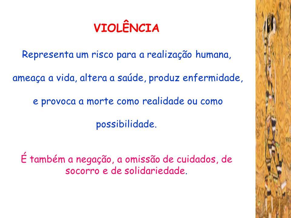 VIOLÊNCIA Representa um risco para a realização humana, ameaça a vida, altera a saúde, produz enfermidade, e provoca a morte como realidade ou como po