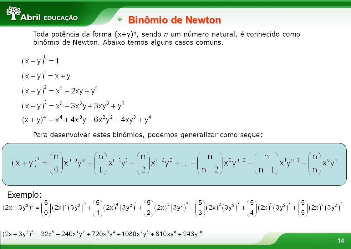 14 Binômio de Newton Toda potência da forma (x+y) n, sendo n um número natural, é conhecido como binômio de Newton. Abaixo temos alguns casos comuns.