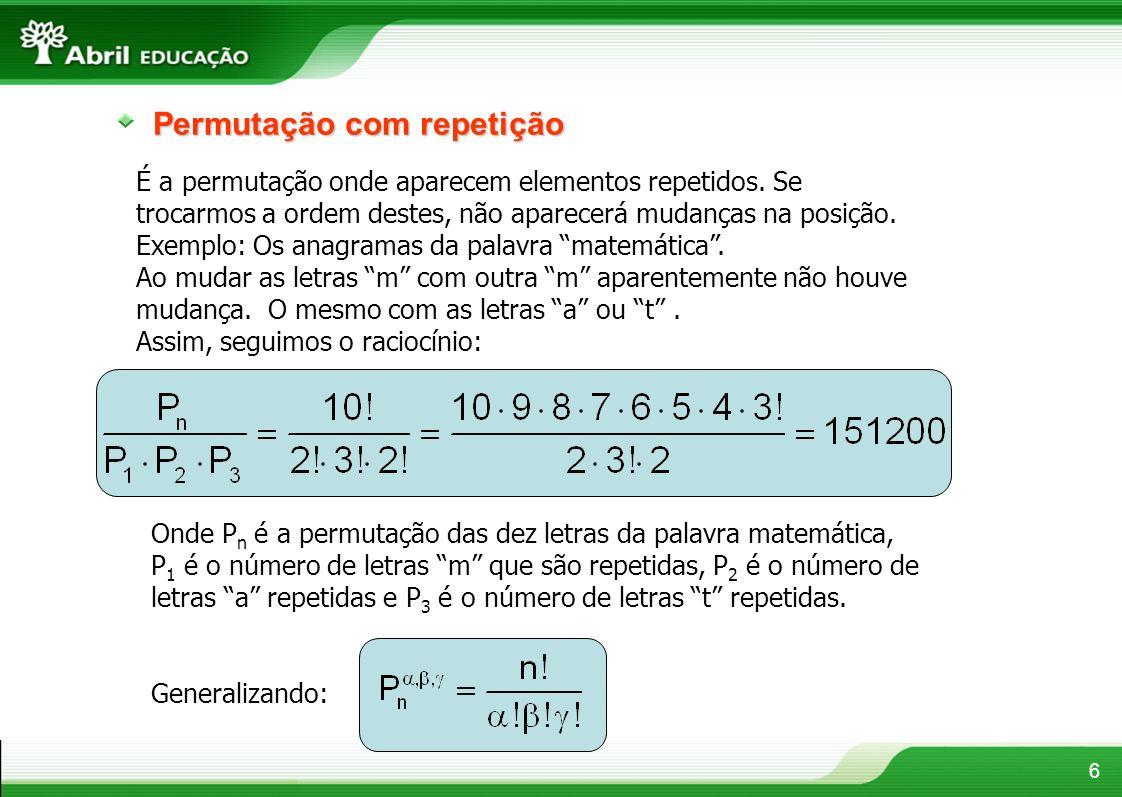 6 Permutação com repetição É a permutação onde aparecem elementos repetidos. Se trocarmos a ordem destes, não aparecerá mudanças na posição. Exemplo: