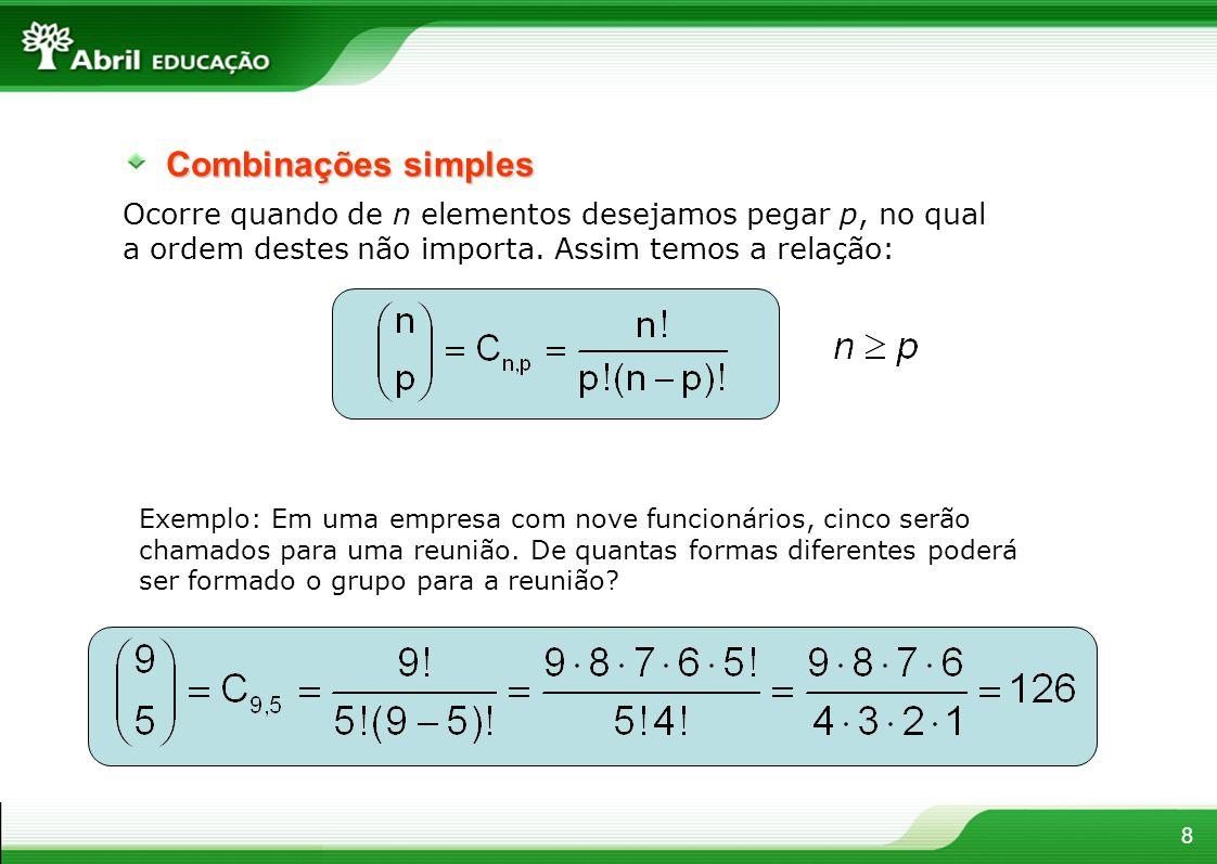 8 Combinações simples Ocorre quando de n elementos desejamos pegar p, no qual a ordem destes não importa. Assim temos a relação: Exemplo: Em uma empre