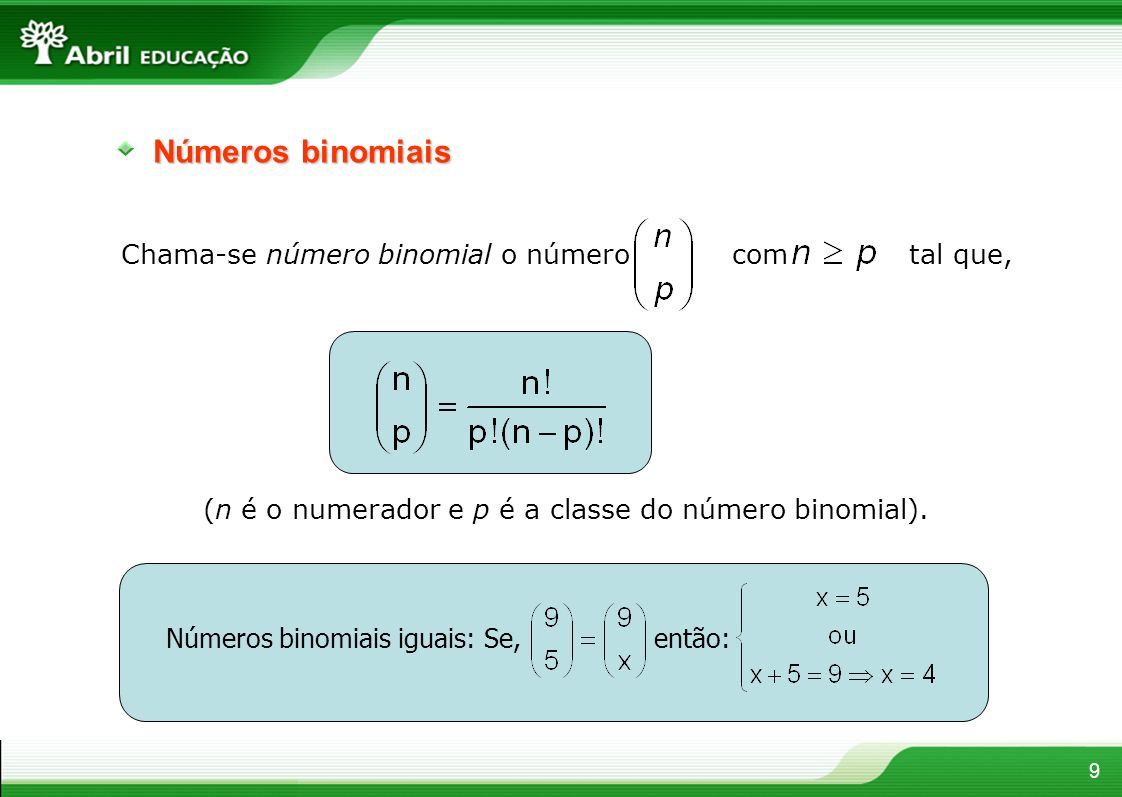 9 Números binomiais Chama-se número binomial o número com tal que, (n é o numerador e p é a classe do número binomial). Números binomiais iguais: Se,