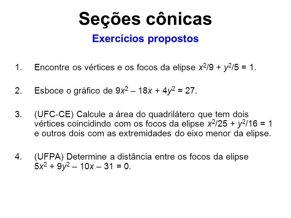 1.Encontre os vértices e os focos da elipse x 2 /9 + y 2 /5 = 1. 2.Esboce o gráfico de 9x 2 – 18x + 4y 2 = 27. 3.(UFC-CE) Calcule a área do quadriláte