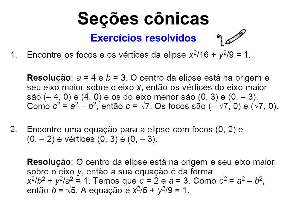 1.Encontre os focos e os vértices da elipse x 2 /16 + y 2 /9 = 1. Resolução: a = 4 e b = 3. O centro da elipse está na origem e seu eixo maior sobre o