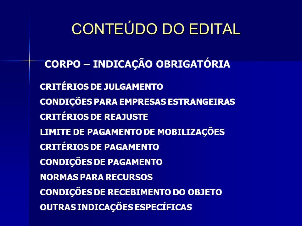 CONTEÚDO DO EDITAL CORPO – INDICAÇÃO OBRIGATÓRIA CRITÉRIOS DE JULGAMENTO CONDIÇÕES PARA EMPRESAS ESTRANGEIRAS CRITÉRIOS DE REAJUSTE LIMITE DE PAGAMENTO DE MOBILIZAÇÕES CRITÉRIOS DE PAGAMENTO CONDIÇÕES DE PAGAMENTO NORMAS PARA RECURSOS CONDIÇÕES DE RECEBIMENTO DO OBJETO OUTRAS INDICAÇÕES ESPECÍFICAS