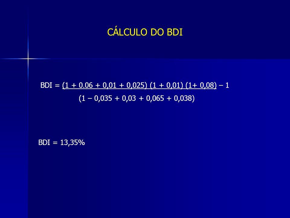 CÁLCULO DO BDI BDI = (1 + 0.06 + 0,01 + 0,025) (1 + 0,01) (1+ 0,08) – 1 (1 – 0,035 + 0,03 + 0,065 + 0,038) BDI = 13,35%