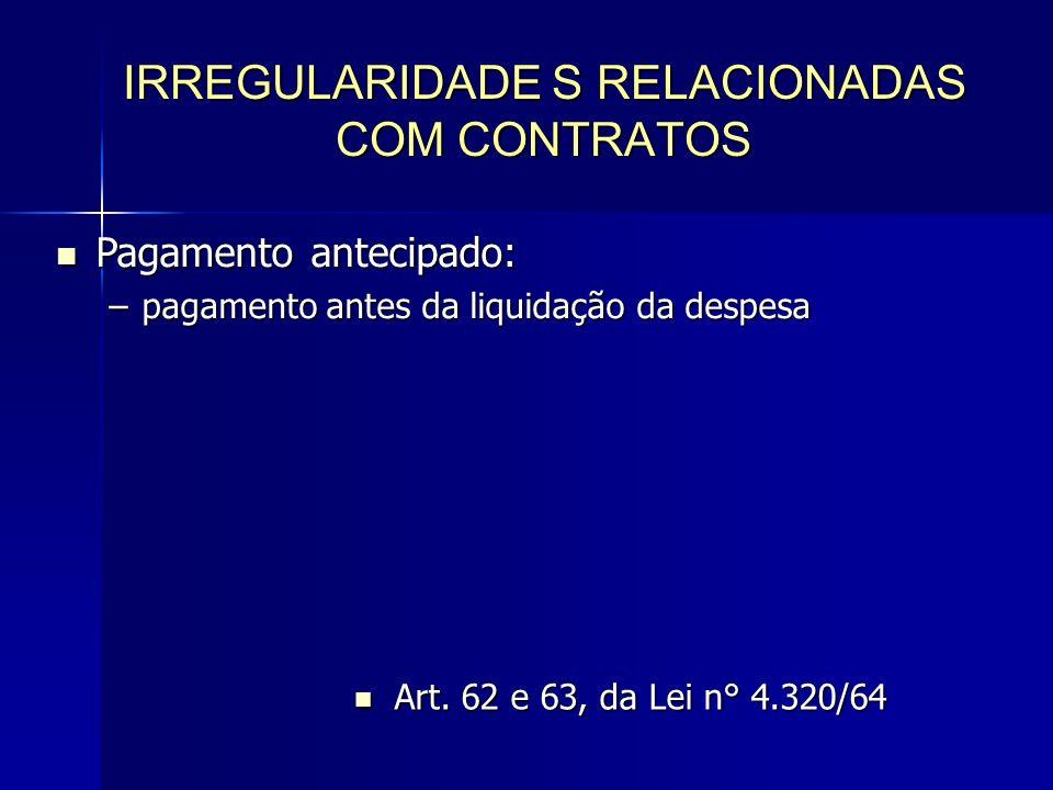 IRREGULARIDADE S RELACIONADAS COM CONTRATOS Pagamento antecipado: Pagamento antecipado: –pagamento antes da liquidação da despesa Art.