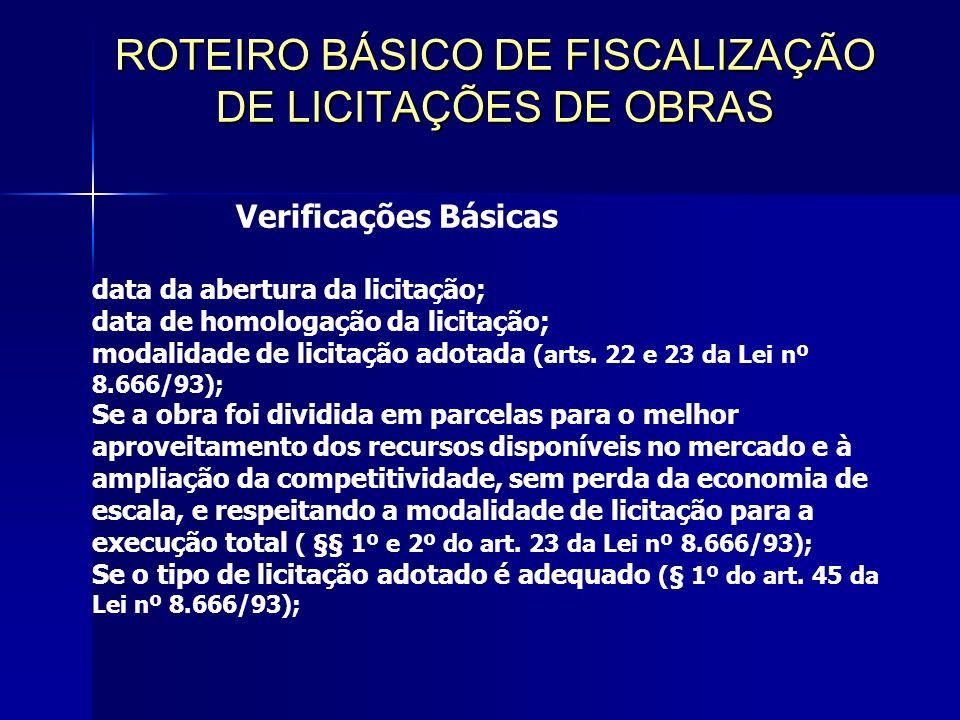 ROTEIRO BÁSICO DE FISCALIZAÇÃO DE LICITAÇÕES DE OBRAS Verificações Básicas data da abertura da licitação; data de homologação da licitação; modalidade de licitação adotada (arts.