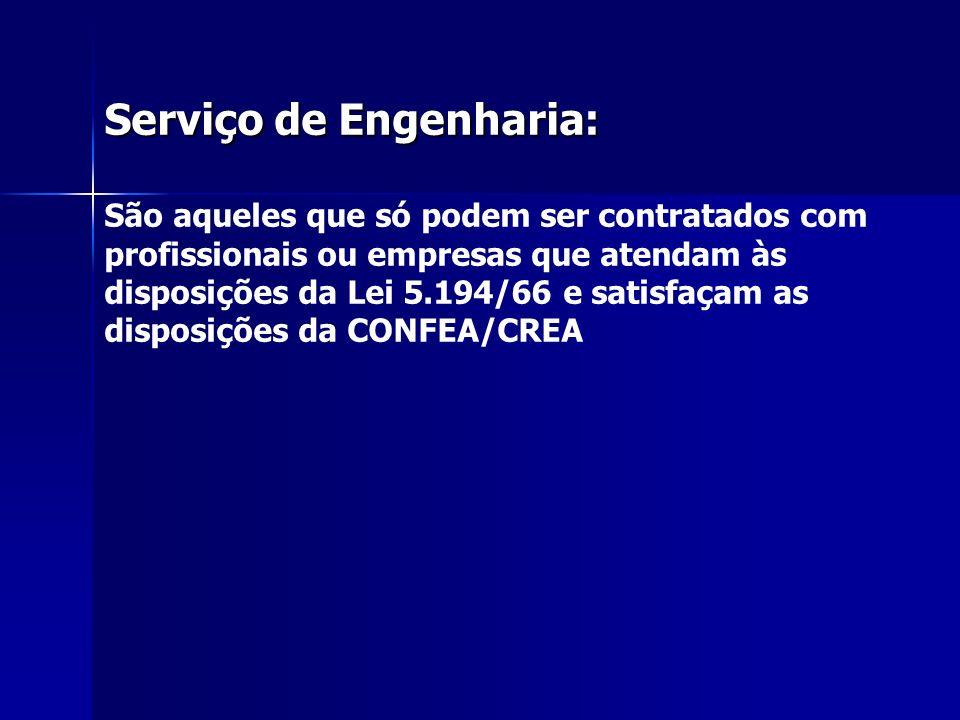 Serviço de Engenharia: São aqueles que só podem ser contratados com profissionais ou empresas que atendam às disposições da Lei 5.194/66 e satisfaçam as disposições da CONFEA/CREA