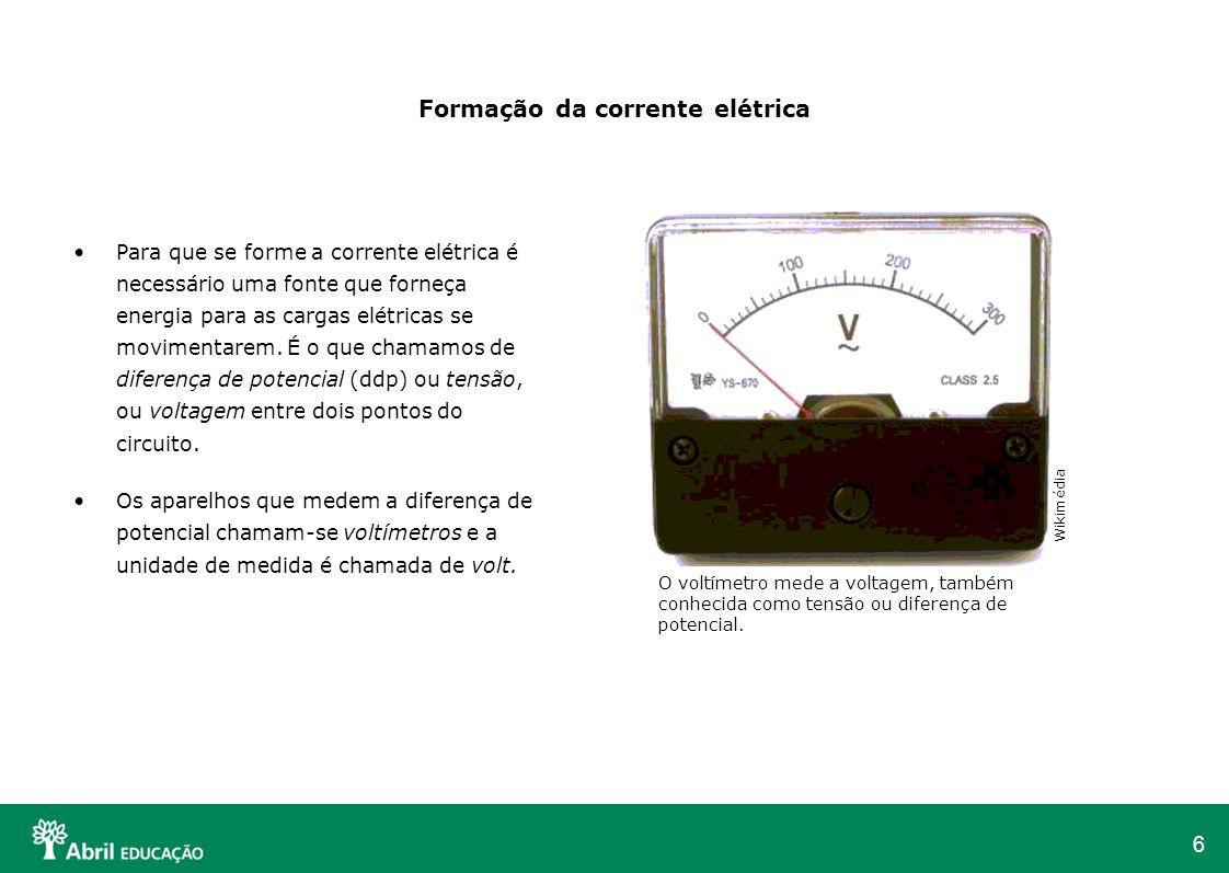 6 Formação da corrente elétrica Para que se forme a corrente elétrica é necessário uma fonte que forneça energia para as cargas elétricas se movimenta