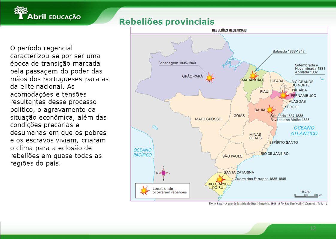 12 Rebeliões provinciais O período regencial caracterizou-se por ser uma época de transição marcada pela passagem do poder das mãos dos portugueses pa