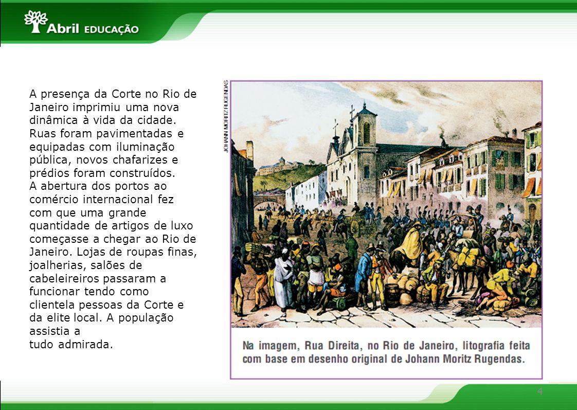 4 A presença da Corte no Rio de Janeiro imprimiu uma nova dinâmica à vida da cidade. Ruas foram pavimentadas e equipadas com iluminação pública, novos