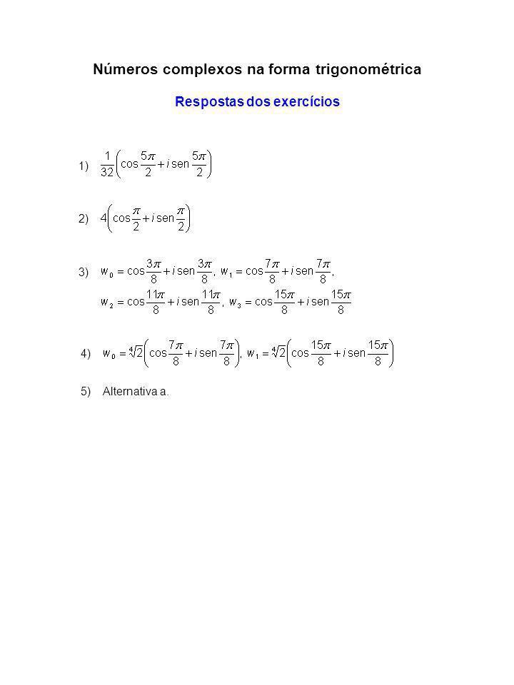 Números complexos na forma trigonométrica Respostas dos exercícios 1) 2) 3) 4) 5) Alternativa a.