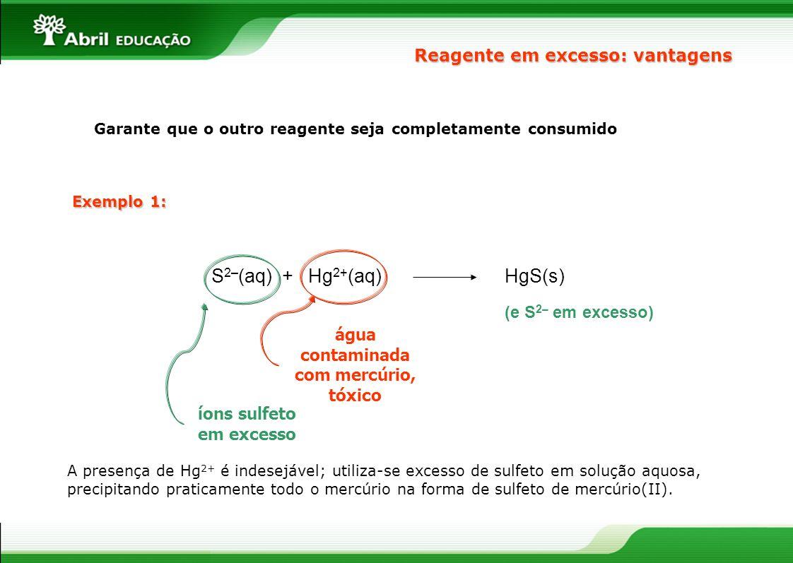 Reagente em excesso: vantagens Garante que o outro reagente seja completamente consumido S 2– (aq) + Hg 2+ (aq) água contaminada com mercúrio, tóxico íons sulfeto em excesso HgS(s) (e S 2– em excesso) A presença de Hg 2+ é indesejável; utiliza-se excesso de sulfeto em solução aquosa, precipitando praticamente todo o mercúrio na forma de sulfeto de mercúrio(II).