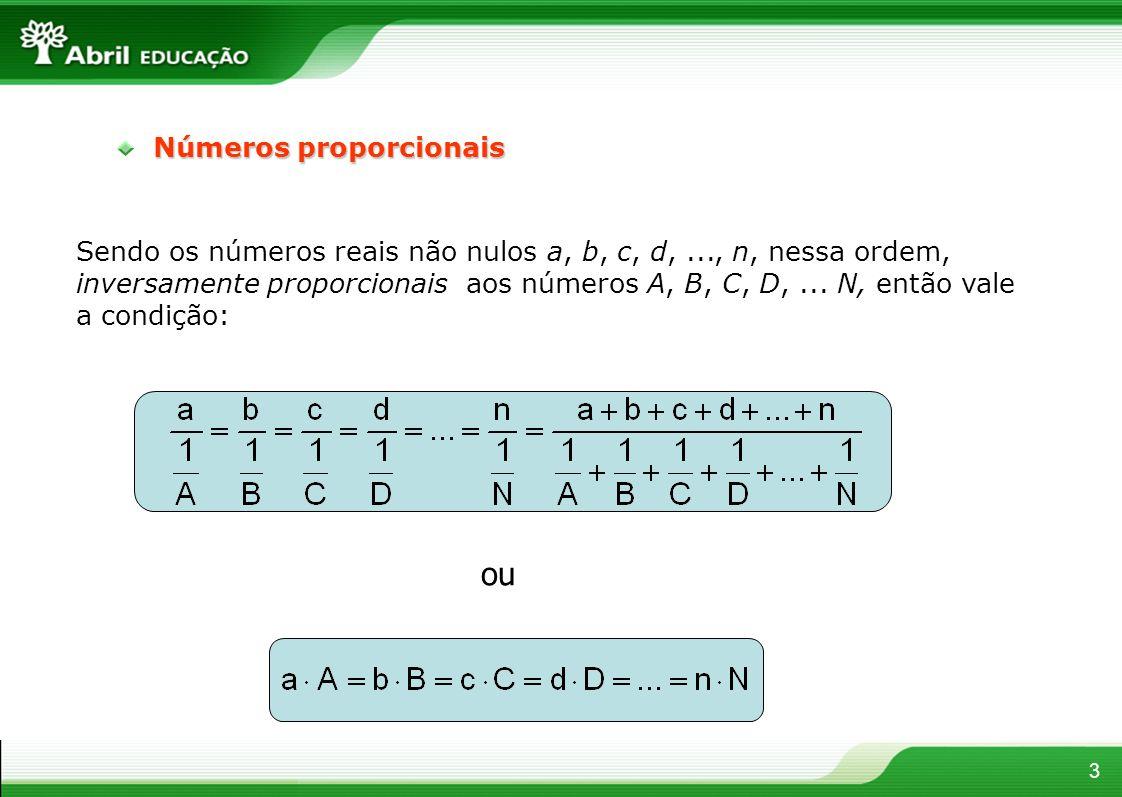 3 Números proporcionais Sendo os números reais não nulos a, b, c, d,..., n, nessa ordem, inversamente proporcionais aos números A, B, C, D,... N, entã