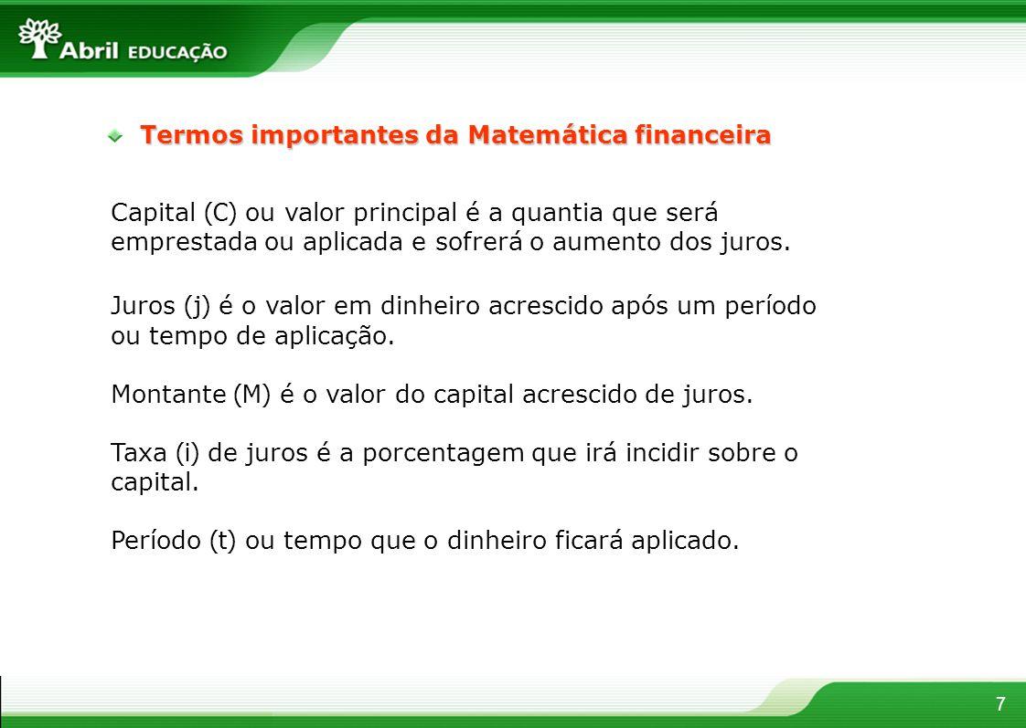 7 Termos importantes da Matemática financeira Capital (C) ou valor principal é a quantia que será emprestada ou aplicada e sofrerá o aumento dos juros