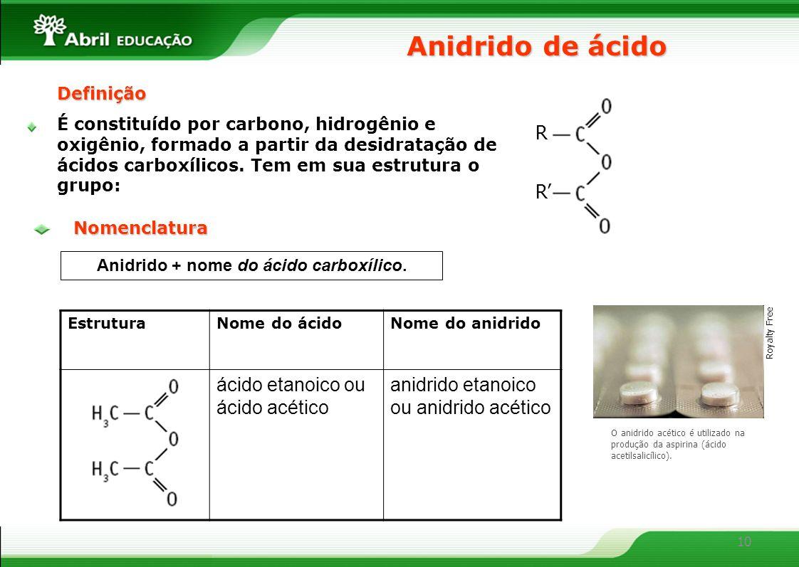 10 Anidrido de ácido Anidrido + nome do ácido carboxílico. EstruturaNome do ácidoNome do anidrido ácido etanoico ou ácido acético anidrido etanoico ou