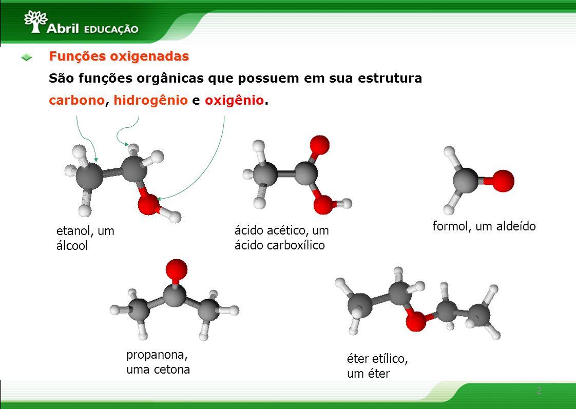 2 Funções oxigenadas São funções orgânicas que possuem em sua estrutura carbono, hidrogênio e oxigênio. etanol, um álcool ácido acético, um ácido carb