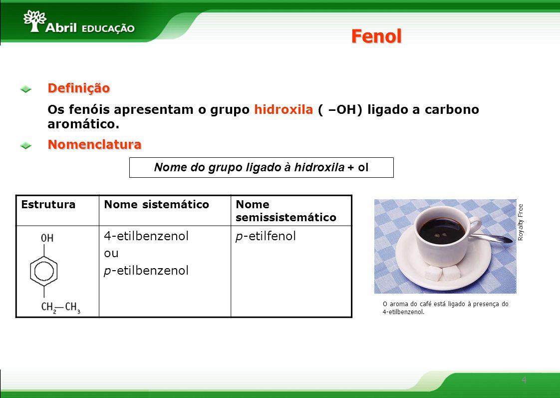 4Definição Os fenóis apresentam o grupo hidroxila ( –OH) ligado a carbono aromático.Fenol EstruturaNome sistemáticoNome semissistemático 4-etilbenzenol ou p-etilbenzenol p-etilfenol Nomenclatura O aroma do café está ligado à presença do 4-etilbenzenol.