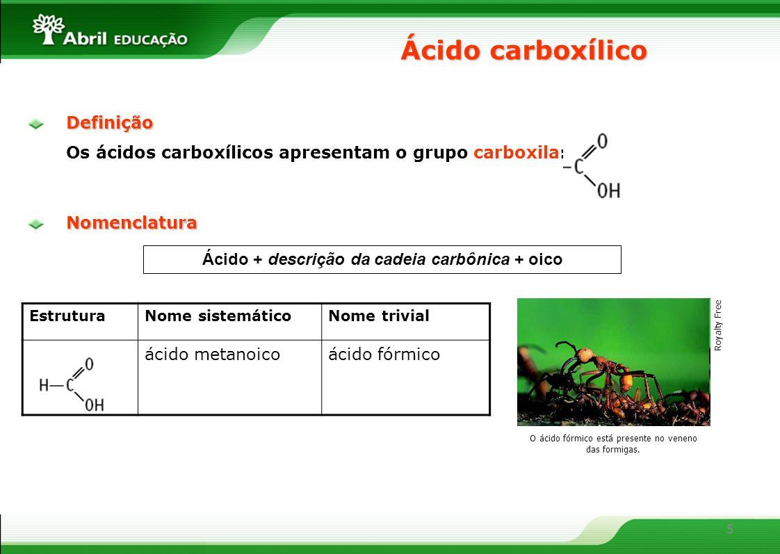 5Definição Os ácidos carboxílicos apresentam o grupo carboxila: Ácido carboxílico Ácido + descrição da cadeia carbônica + oico EstruturaNome sistemáticoNome trivial ácido metanoicoácido fórmico Nomenclatura O ácido fórmico está presente no veneno das formigas.
