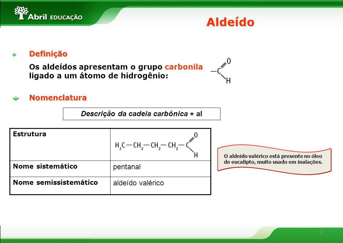 6 Definição Os aldeídos apresentam o grupo carbonila ligado a um átomo de hidrogênio: Aldeído Descrição da cadeia carbônica + alNomenclatura Estrutura