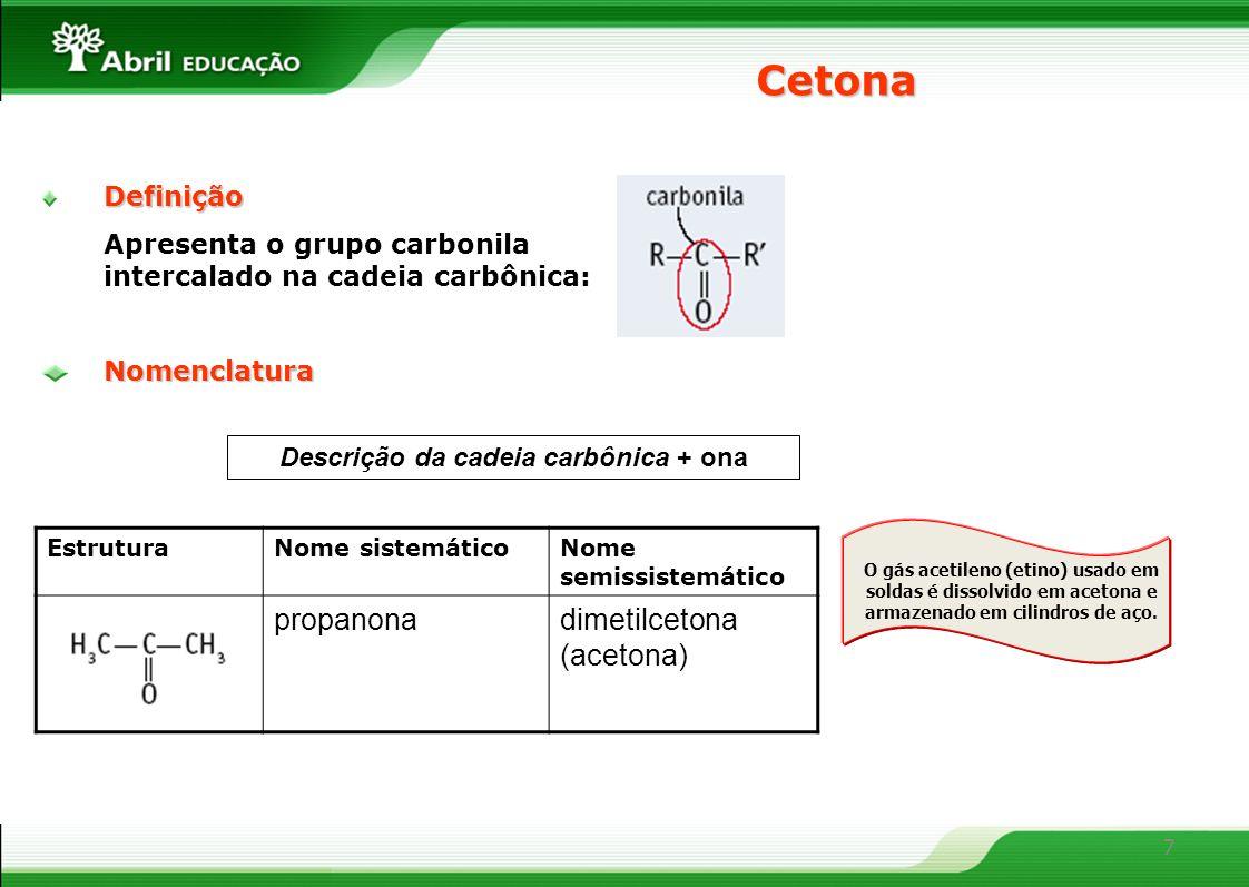 7 Definição Apresenta o grupo carbonila intercalado na cadeia carbônica: Cetona Descrição da cadeia carbônica + onaNomenclatura EstruturaNome sistemáticoNome semissistemático propanonadimetilcetona (acetona) O gás acetileno (etino) usado em soldas é dissolvido em acetona e armazenado em cilindros de aço.