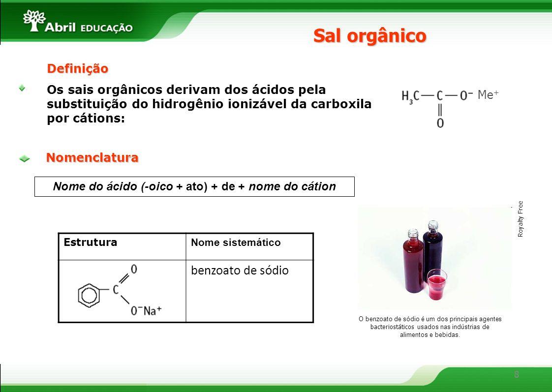 8 Definição Os sais orgânicos derivam dos ácidos pela substituição do hidrogênio ionizável da carboxila por cátions: Sal orgânico Nome do ácido (-oico + ato) + de + nome do cátionNomenclatura O benzoato de sódio é um dos principais agentes bacteriostáticos usados nas indústrias de alimentos e bebidas.