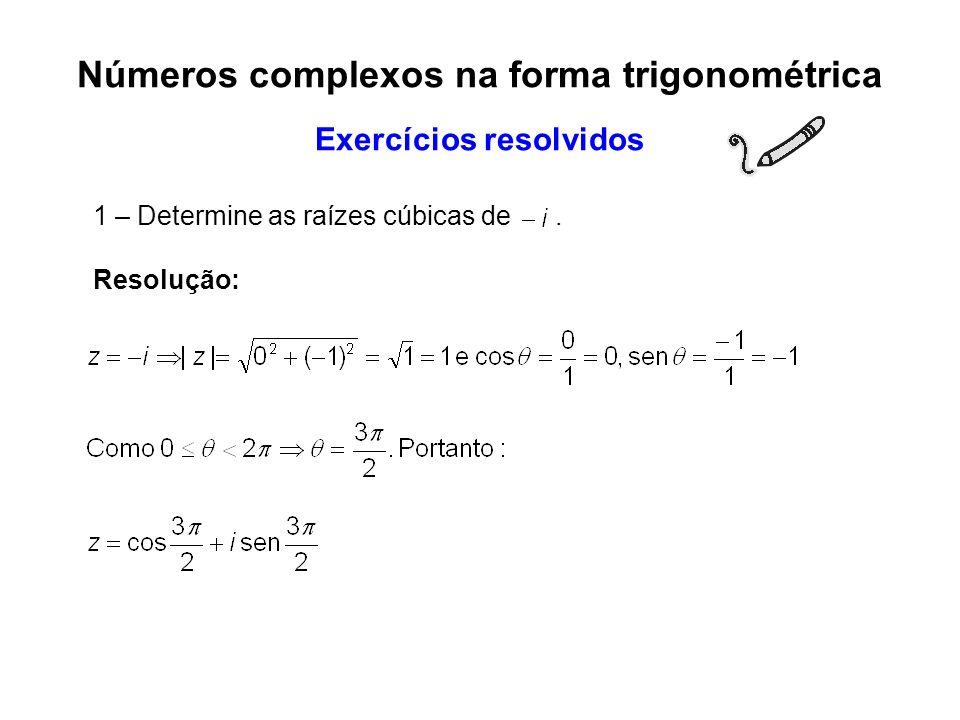 1 – Determine as raízes cúbicas de. Resolução: Números complexos na forma trigonométrica Exercícios resolvidos