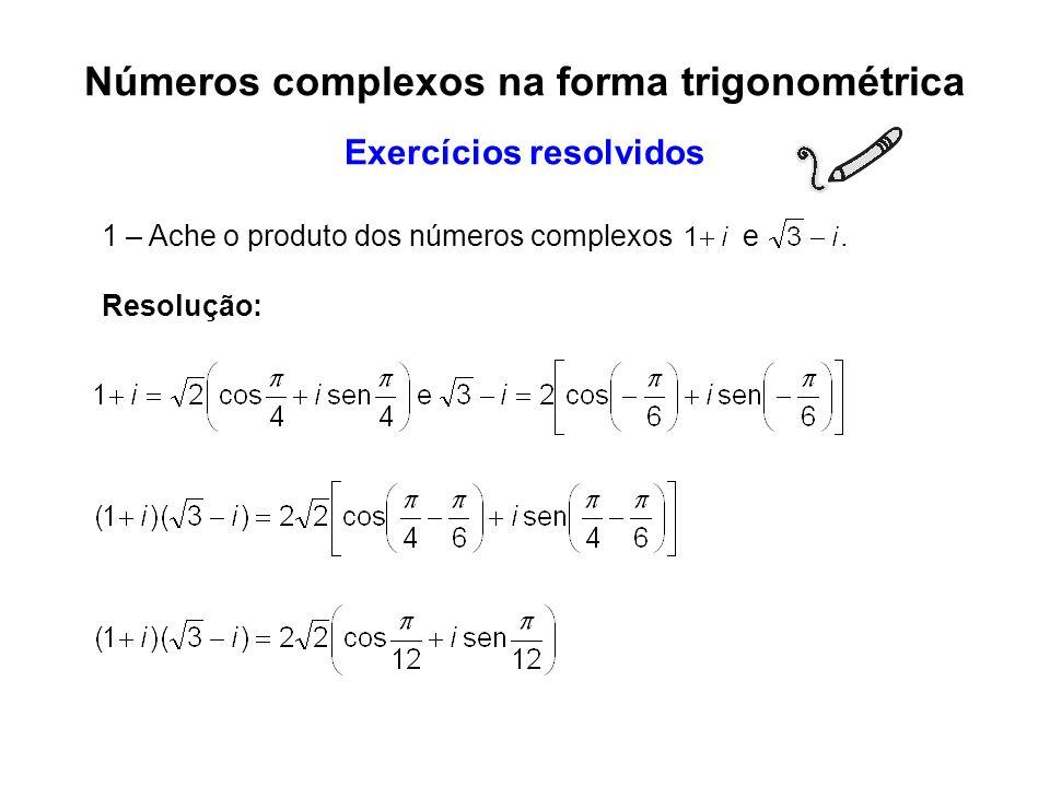1 – Ache o produto dos números complexos e. Resolução: Números complexos na forma trigonométrica Exercícios resolvidos