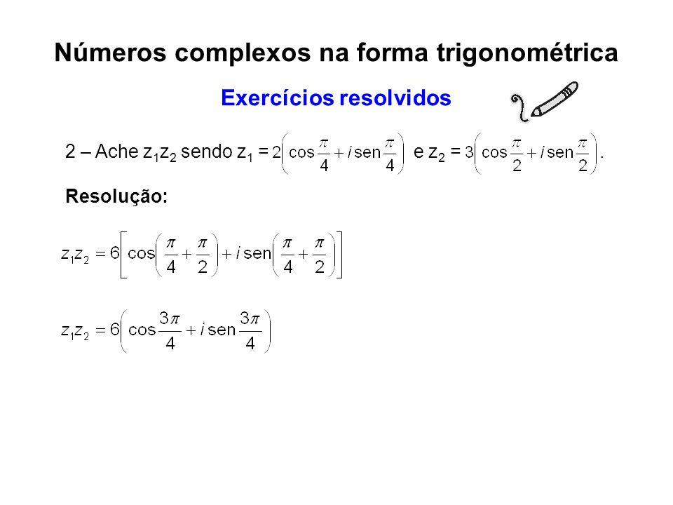 2 – Ache z 1 z 2 sendo z 1 = e z 2 =. Resolução: Números complexos na forma trigonométrica Exercícios resolvidos
