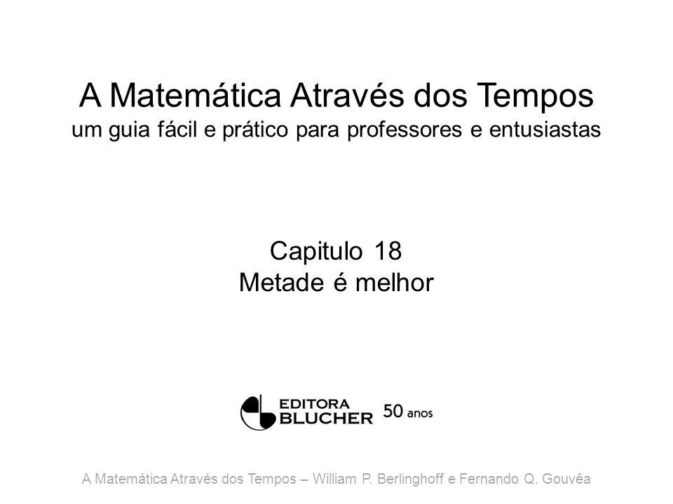 A Matemática Através dos Tempos um guia fácil e prático para professores e entusiastas Capitulo 18 Metade é melhor A Matemática Através dos Tempos – W