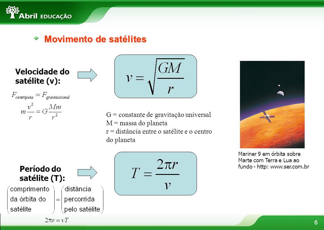 6 Movimento de satélites Mariner 9 em órbita sobre Marte com Terra e Lua ao fundo - http: www.ser.com.br Velocidade do satélite (v): G = constante de gravitação universal M = massa do planeta r = distância entre o satélite e o centro do planeta Período do satélite (T):