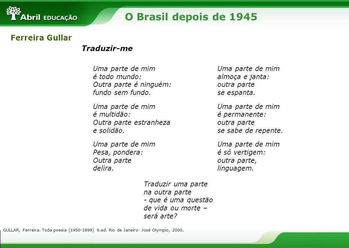 O Brasil depois de 1945 Ferreira Gullar Traduzir-me Uma parte de mim é todo mundo: Outra parte é ninguém: fundo sem fundo. Uma parte de mim é multidão