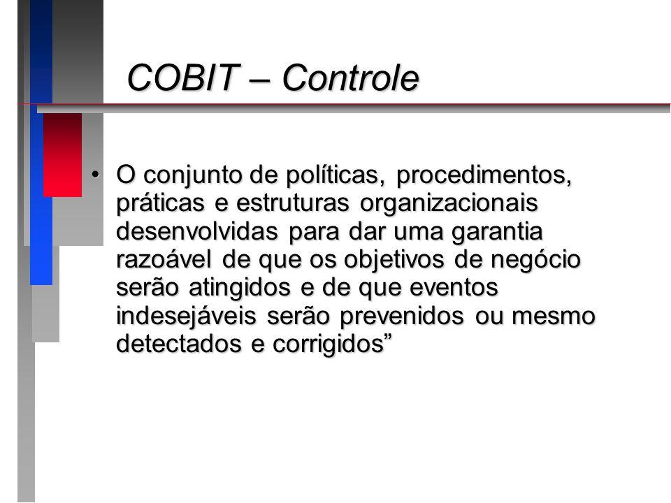 COBIT – Controle COBIT – Controle O conjunto de políticas, procedimentos, práticas e estruturas organizacionais desenvolvidas para dar uma garantia ra