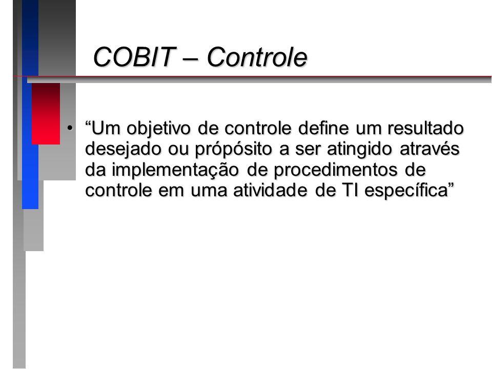 COBIT – Controle COBIT – Controle Um objetivo de controle define um resultado desejado ou própósito a ser atingido através da implementação de procedi